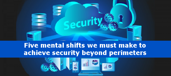 Five mental shifts we must make to achieve security beyond perimeters