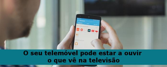 O seu telemóvel pode estar a ouvir o que vê na televisão