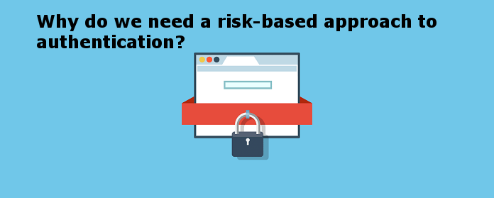Why do we need a risk-based approach to authentication?