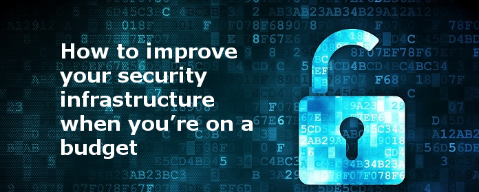 How to improve your security infrastructure when you're on a budget.