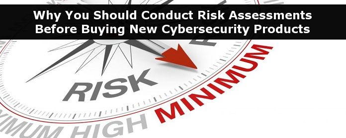 Why You Should Conduct Risk Assessments Before Buying New Cybersecurity Products