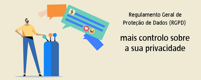 Regulamento Geral de Proteção de Dados (RGPD): mais controlo sobre a sua privacidade.