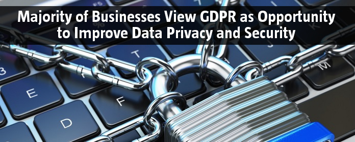 Majority of Businesses View GDPR as Opportunity to Improve Data Privacy and Security