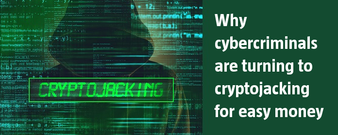 Why cybercriminals are turning to cryptojacking for easy money