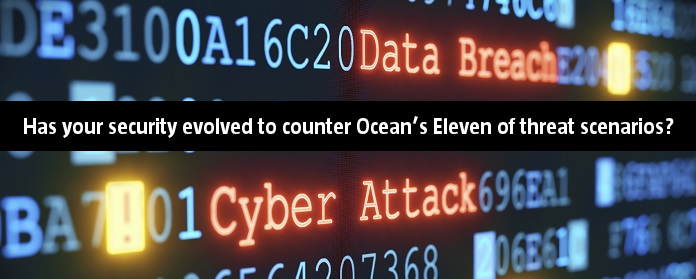 Has your security evolved to counter Ocean's Eleven of threat scenarios?
