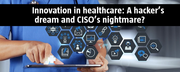 Innovation in healthcare: A hacker's dream and CISO's nightmare?