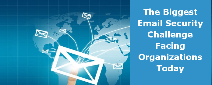 The Biggest Email Security Challenge Facing Organizations Today