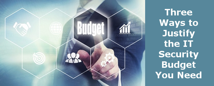 Three Ways to Justify the IT Security Budget You Need