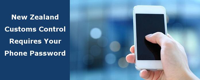 New Zealand Customs Control Requires Your Phone Password