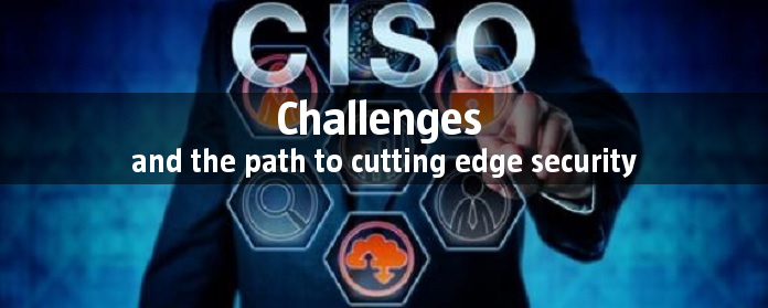 CISO challenges and the path to cutting edge security