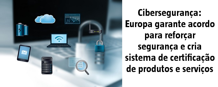Cibersegurança: Europa garante acordo para reforçar segurança e cria sistema de certificação de produtos e serviços