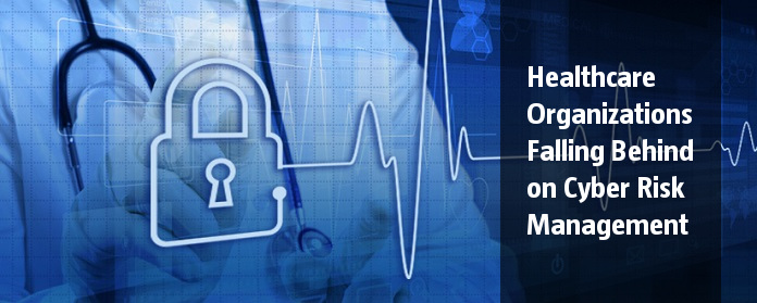 Healthcare Organizations Falling Behind on Cyber Risk Management