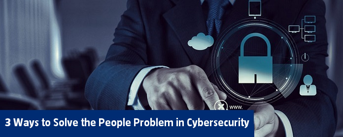 3 Ways to Solve the People Problem in Cybersecurity