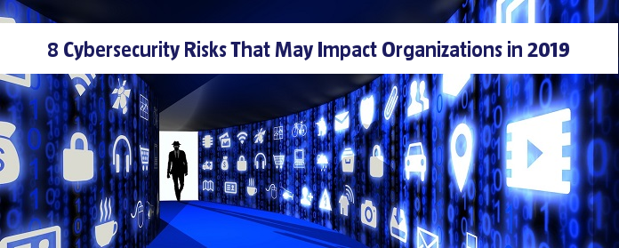 8 Cybersecurity Risks That May Impact Organizations in 2019