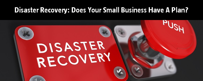 Disaster Recovery: Does Your Small Business Have A Plan?