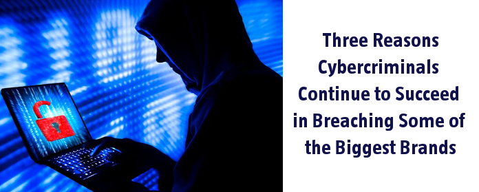 Three Reasons Cybercriminals Continue to Succeed in Breaching Some of the Biggest Brands