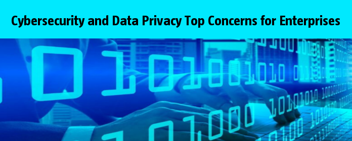 Cybersecurity and Data Privacy Top Concerns for Enterprises