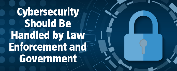 Cybersecurity Should Be Handled by Law Enforcement and Government