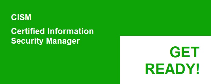 Information Security Manager, CISM Certification. Get Ready. Get Ready