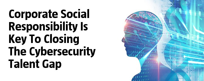 Corporate Social Responsibility Is Key To Closing The Cybersecurity Talent Gap