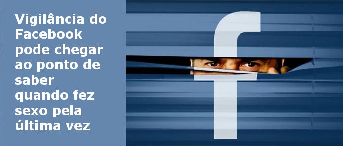 Vigilância do Facebook pode chegar ao ponto de saber quando fez sexo pela última vez