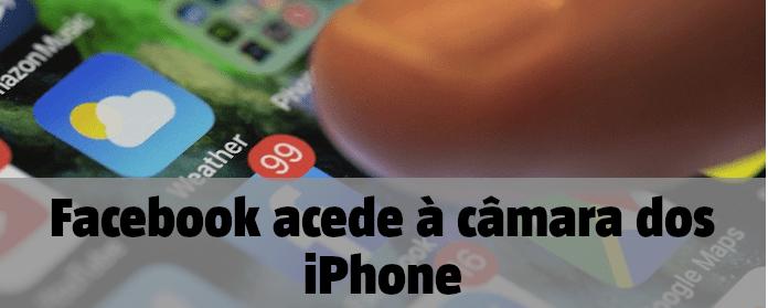 Facebook acede à câmara dos iPhone quando o utilizador está a percorrer as publicações