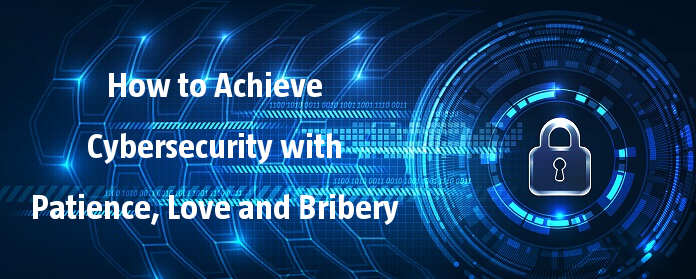 How to Achieve Cybersecurity with Patience, Love and Bribery