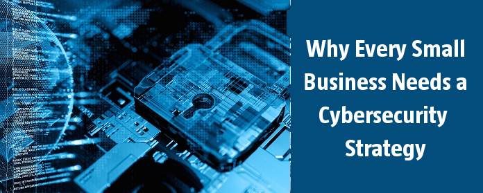 Why Every Small Business Needs a Cybersecurity Strategy