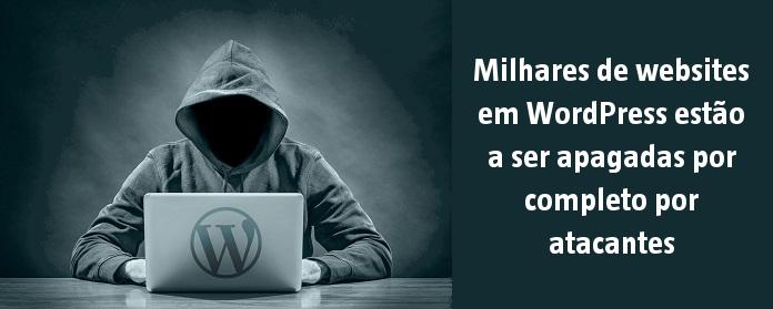 Milhares de websites em WordPress estão a ser apagadas por completo por atacantes