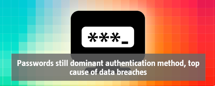 Passwords still dominant authentication method, top cause of data breaches