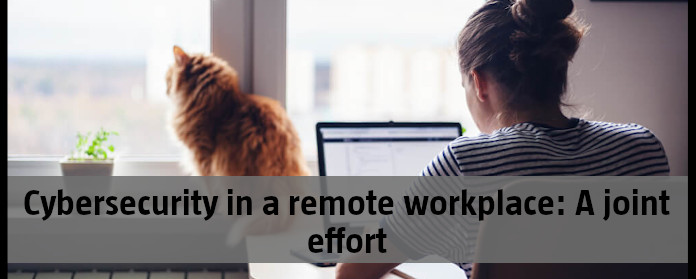 Cybersecurity in a remote workplace: A joint effort