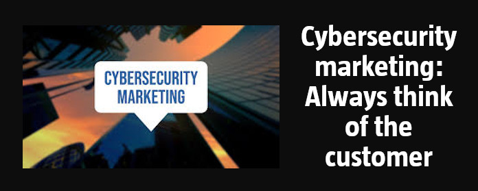 Cybersecurity marketing: Always think of the customer